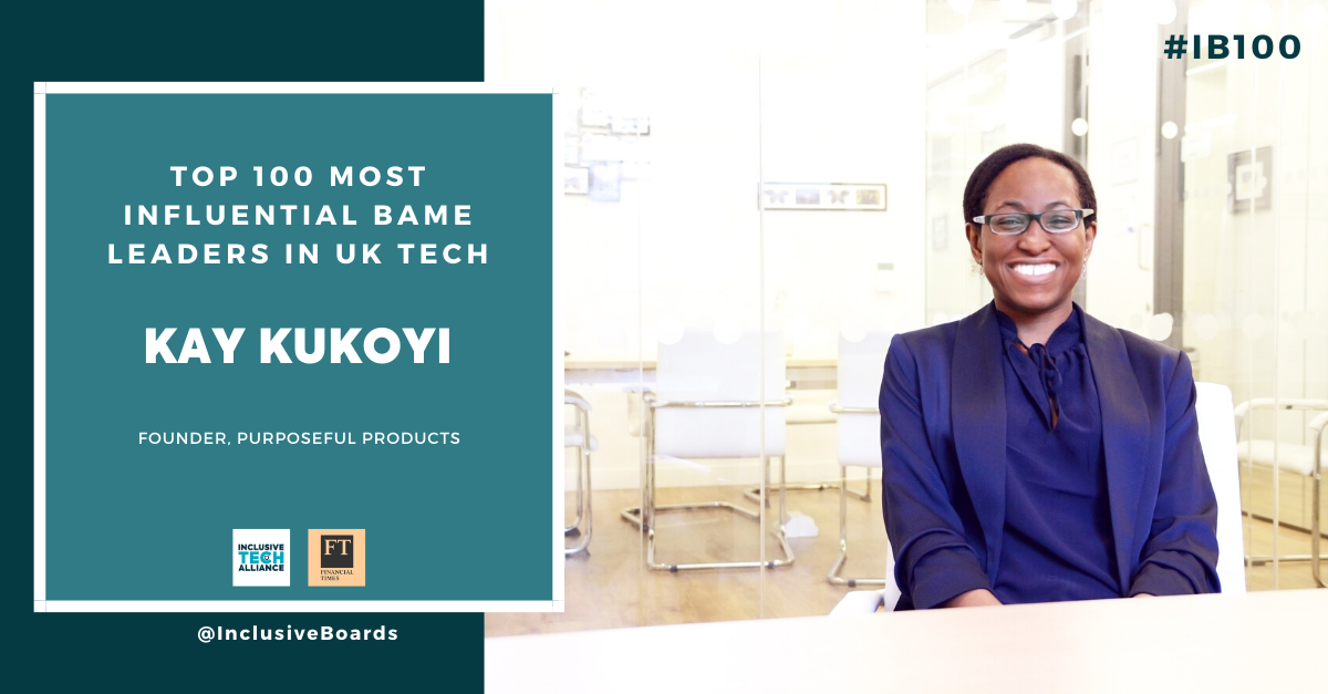 Kay Kukoyi, K.N. Kukoyi. Recognised as one of the Top 100 Most Influential BAME Leaders in UK Tech, by Financial Times, Inclusive Boards, & Tech Alliance UK. #IB100 official list